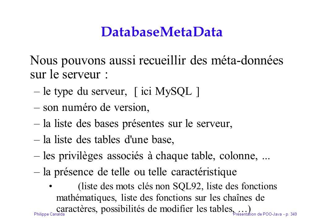 DatabaseMetaData Nous pouvons aussi recueillir des méta-données sur le serveur : le type du serveur, [ ici MySQL ]